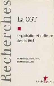 Dominique Andolfatto et Dominique Labbé - La CGT - Organisation et audience depuis 1945.