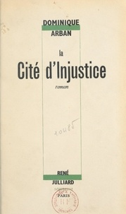 Dominique Arban - La cité d'injustice.