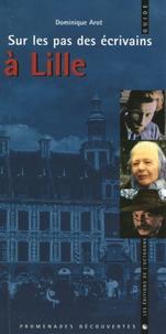 Dominique Arot - Sur les pas des écrivains à Lille.