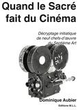 Dominique Aubier - Quand le Sacré fait du Cinéma - Décryptage initiatique de neuf chefs-d'oeuvre du Septième Art.