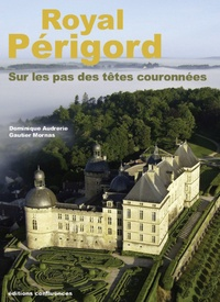 Dominique Audrerie et Gautier Mornas - Royal Périgord - Sur les pas des têtes couronnées (XIXe-XXIe siècles).