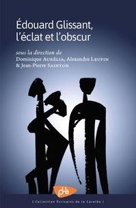 Dominique Aurélia et Alexandre Leupin - Edouard Glissant, l'éclat et l'obscur.