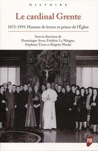 Dominique Avon et Frédéric Le Moigne - Le cardinal Grente - 1872-1959. Homme de lettres et prince de l'Eglise.