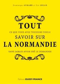 Dominique Aymard et Eric Jouan - Tout ce que vous avez toujours voulu savoir sur la Normandie sans jamais avoir osé le demander.