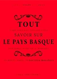 Dominique Aymard et Eric Jouan - Tout ce que vous avez toujours voulu savoir sur le Pays Basque sans jamais avoir osé le demander - Les miscellanées du docteur Irouléguy.