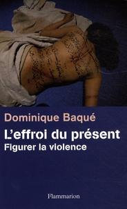 Dominique Baqué - L'effroi du présent - Figurer la violence.