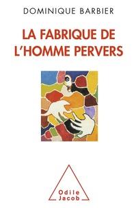 Dominique Barbier - La Fabrique de l'homme pervers.