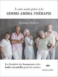 Dominique Baudoux - A votre santé grâce à la gemmo-aroma-thérapie - Les bienfaits des bourgeons et des huiles essentielles pour les seniors.