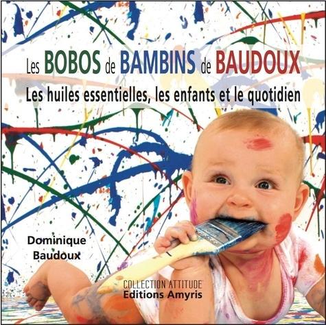 Dominique Baudoux - Les bobos de bambins de Baudoux - Les huiles essentielles, les enfants et le quotidien.