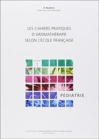 Dominique Baudoux - Les cahiers pratiques d'aromathérapie selon l'école française. - Volume 1, Pédiatrie.