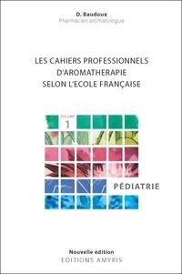 Dominique Baudoux - Les cahiers professionnels d'Aromathérapie selon l'école française - Volume 1, Pédiatrie.