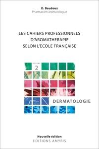 Dominique Baudoux - Les cahiers professionnels d'Aromathérapie selon l'école française - Volume 2, Dermatologie.
