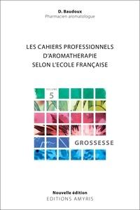 Dominique Baudoux - Les cahiers professionnels d'Aromathérapie selon l'école française - Volume 5 : Grossesse.