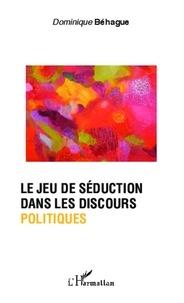 Dominique Béhague - Le jeu de séduction dans les discours politiques.