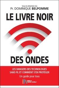 Dominique Belpomme - Le livre noir des ondes - Les dangers des technologies sans fil et comment s'en protéger. Un guide pour tous.