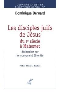 Dominique Bernard - Les disciples juifs de Jésus du Ier siècle à Mahomet - Recherches sur le mouvement ébionite.