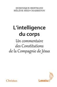 Dominique Bertrand et Hélène Bied-Charreton - L'intelligence du corps - Un commentaire des Constitutions de la Compagnie de Jésus.