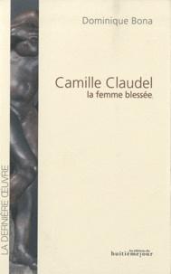 Dominique Bona - Camille Claudel, la femme Blessée.