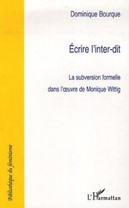 Dominique Bourque - Ecrire à l'inter-dit - La subversion formelle dans l'oeuvre de Monique Wittig.