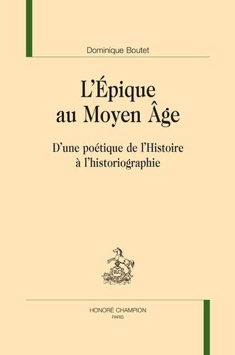 Dominique Boutet - L'Epique au Moyen Age - D'une poétique de l'Histoire à l'historiographie.