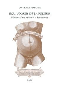 Dominique Brancher - Equivoques de la pudeur - Fabrique d'une passion à la Renaissance.