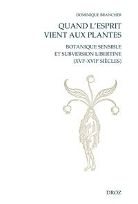 Dominique Brancher - Quand l'esprit vient aux plantes - Botanique sensible et subversion libertine (XVIe-XVIIe siècles).