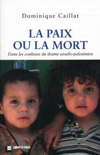 Dominique Caillat - La paix ou la mort - Dans les coulisses du drame israélo-palestinien.