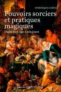 Dominique Camus - Pouvoirs sorciers et pratiques magiques du Moyen Age à nos jours.