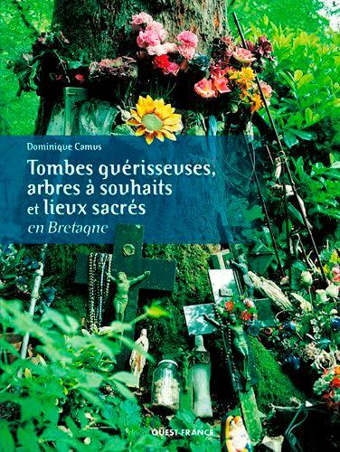 Dominique Camus - Tombes guérisseuses, arbres à souhaits et lieux sacrés en Bretagne.