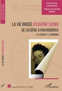 Dominique Camusso et Marie-Antoinette Arrio - La vie brisée d'Eugénie Djendi - De l'Algérie à Ravensbrück - La légende et la mémoire.