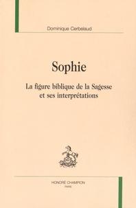 Dominique Cerbelaud - Sophie - La figure biblique de la Sagesse et ses interprétations.