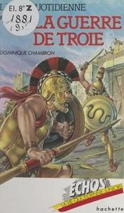 Dominique Chambron et Patrick Baradeau - La vie quotidienne au temps de la guerre de Troie - XIIIe siècle avant J.-C..