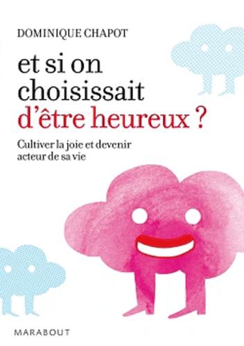 Dominique Chapot - Et si on choisissait d'être heureux ? - Cultiver la joie et devenir acteur de sa vie.