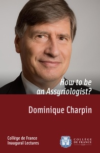 Dominique Charpin - How to be an Assyriologist? - Inaugural Lecture delivered on Thursday 2October2014.