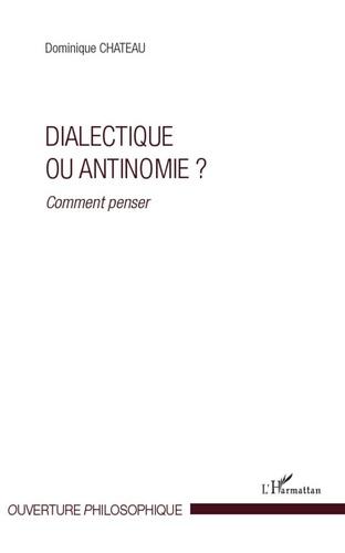Dominique Chateau - Dialectique ou antinomie ? - Comment penser?.