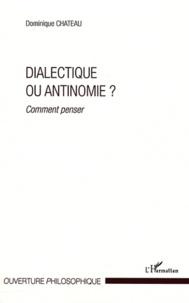Dominique Chateau - Dialectique ou antinomie ? - Comment penser.