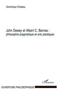 Dominique Chateau - John Dewey et Albert C. Barnes - Philosophie pragmatique et arts plastiques.