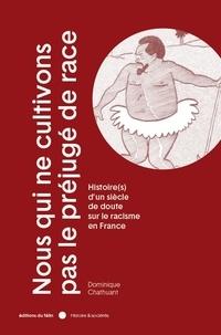 Dominique Chathuant - Nous qui ne cultivons pas le préjugé de race - Histoire(s) d'un siècle de doute sur le racisme en France.