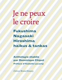 Dominique Chipot - Je ne peux le croire - Fukushima, Nagasaki, Hiroshima - Haïkus & tankas.