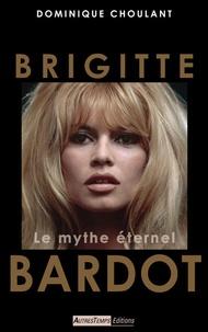 Dominique Choulant - Brigitte Bardot - Le mythe éternel.