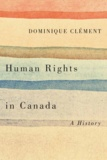 Dominique Clément - Human Rights in Canada - A History.
