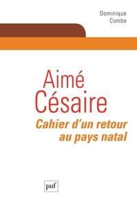 Dominique Combe - Aimé Césaire - Cahier d'un retour au pays natal.