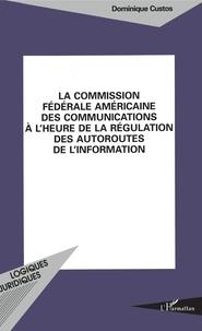 Dominique Custos - La Commission fédérale américaine des communications à l'heure de la régulation des autoroutes de l'information.