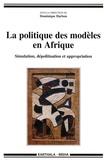 Dominique Darbon - La politique des modèles en Afrique - Simulation, dépolitisation et appropriation.