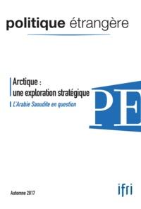 Dominique David et Marc Hecker - Politique étrangère N° 3, automne 2017 : Arctique : une exploration stratégique - L'Arabie Saoudite en question.