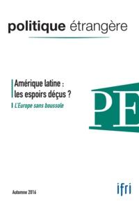 Dominique David et Marc Hecker - Politique étrangère N° 81, Automne 2016 : Amérique latine : les espoirs déçus ? - L'europe sans boussole.