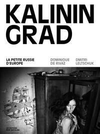 Dominique de Rivaz et Dmitri Leltschuk - Kaliningrad - La petite Russie d'Europe.