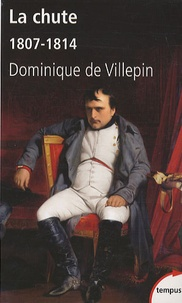 Dominique de Villepin - La chute ou l'empire de la solitude - 1807-1814.