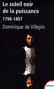 Dominique de Villepin - Le soleil noir de la puissance - 1796-1807.