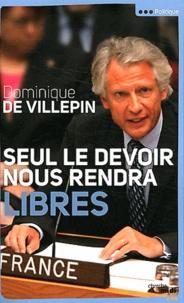 Dominique de Villepin - Seul le devoir nous rendra libres.
